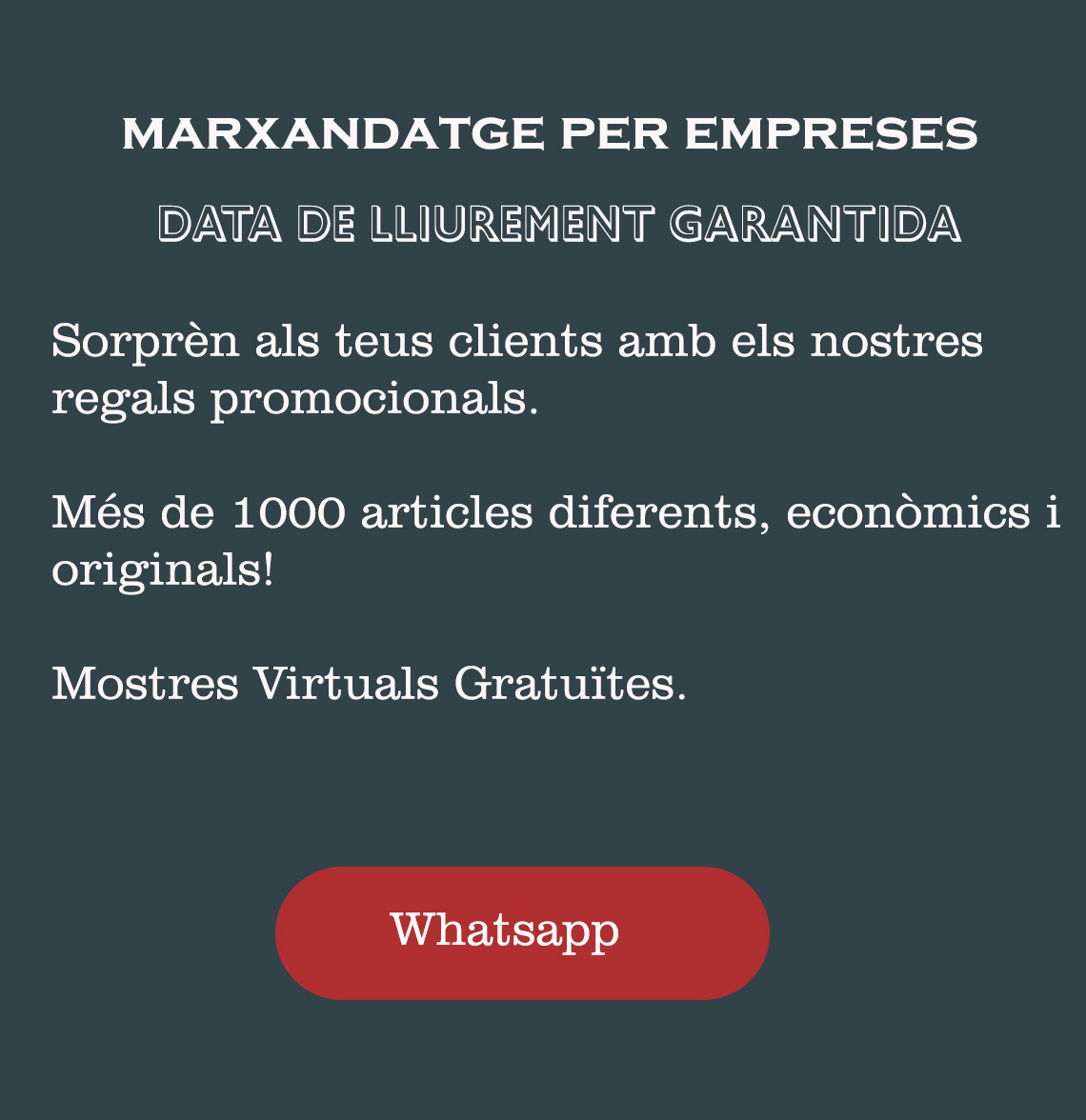 Marxandatge per a empreses.DATA DE LLIUREMENT GARANTIDA  Sorprèn als teus clients amb els nostres regals promocionals.   Més de 1000 articles diferents, econòmics i originals!   Mostres Virtuals Gratuïtes.